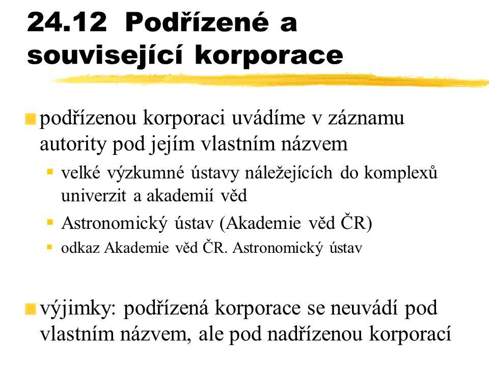 24.12Podřízené a související korporace podřízenou korporaci uvádíme v záznamu autority pod jejím vlastním názvem  velké výzkumné ústavy náležejících