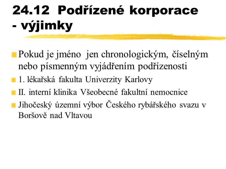 24.12Podřízené korporace - výjimky Pokud je jméno jen chronologickým, číselným nebo písmenným vyjádřením podřízenosti 1. lékařská fakulta Univerzity K