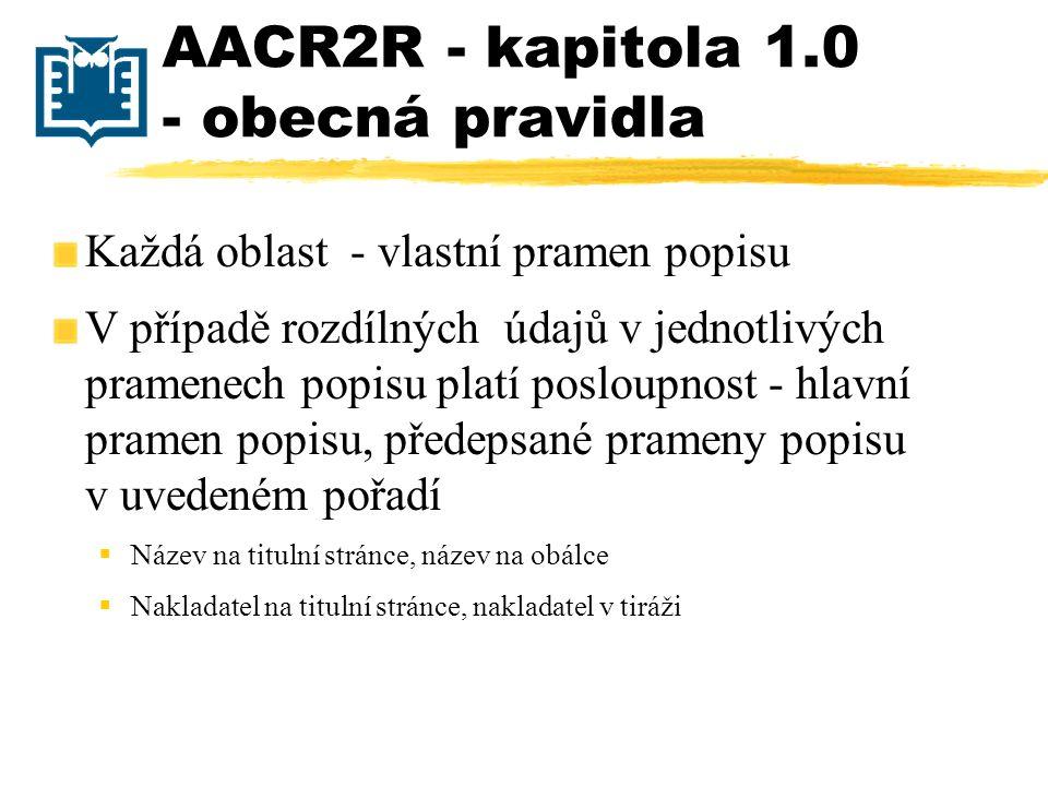 AACR2R - kapitola 1.0 - obecná pravidla Každá oblast - vlastní pramen popisu V případě rozdílných údajů v jednotlivých pramenech popisu platí posloupn