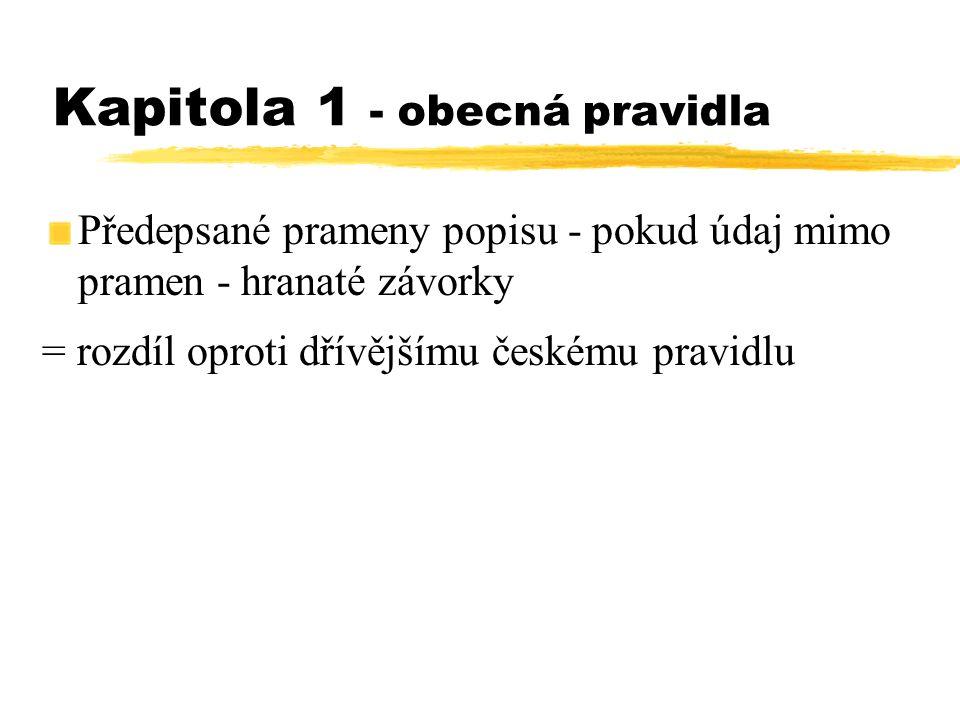 Kapitola 1 - obecná pravidla Předepsané prameny popisu - pokud údaj mimo pramen - hranaté závorky = rozdíl oproti dřívějšímu českému pravidlu
