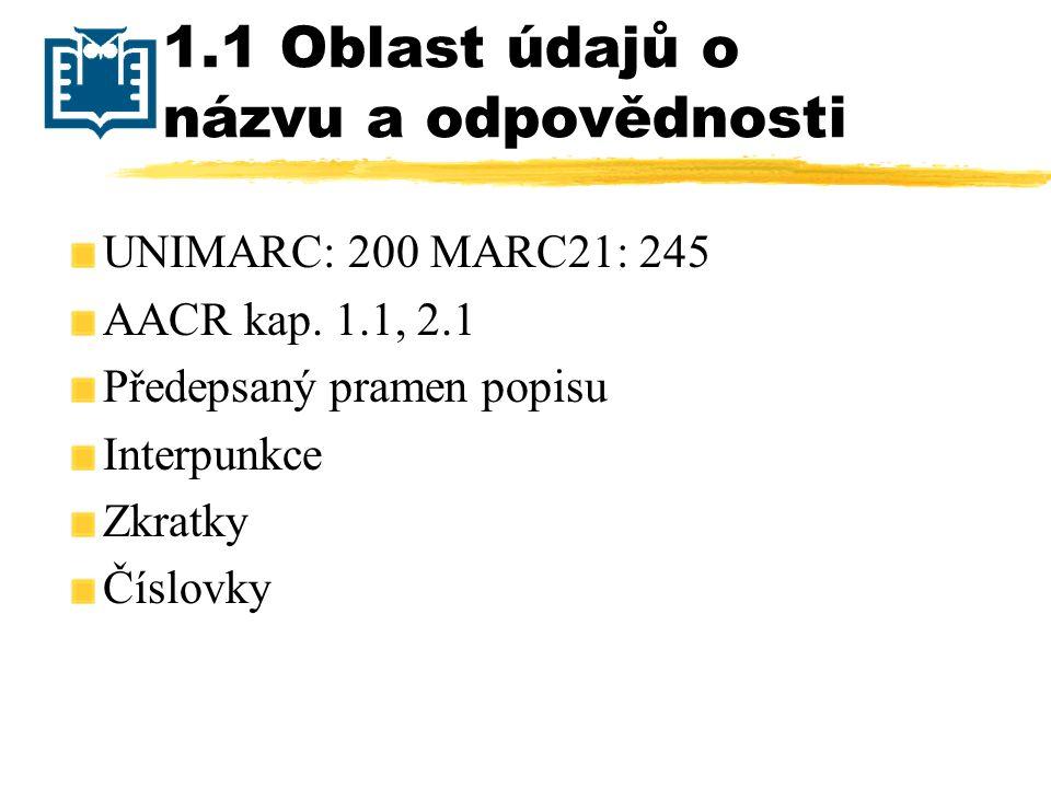 1.1 Oblast údajů o názvu a odpovědnosti UNIMARC: 200 MARC21: 245 AACR kap. 1.1, 2.1 Předepsaný pramen popisu Interpunkce Zkratky Číslovky