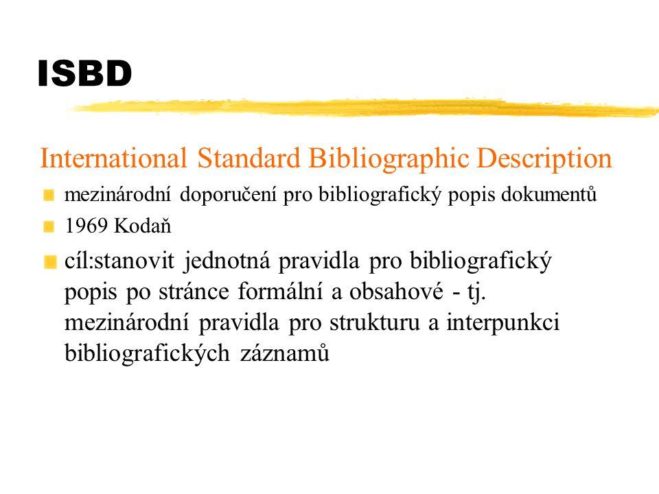 ISBD ISBD(M) - monografie G - všeobecné NBM - neknižní dokumenty PM - tištěné hudebniny S- seriály CF počítačové soubory 1971, revize 1974, další revize 1978 - po dohodě s výborem pro revizi AACR, poslední revize 1987