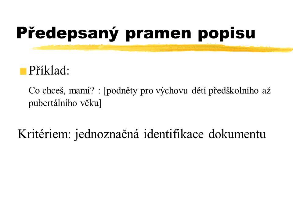 Předepsaný pramen popisu Příklad: Co chceš, mami? : [podněty pro výchovu dětí předškolního až pubertálního věku] Kritériem: jednoznačná identifikace d