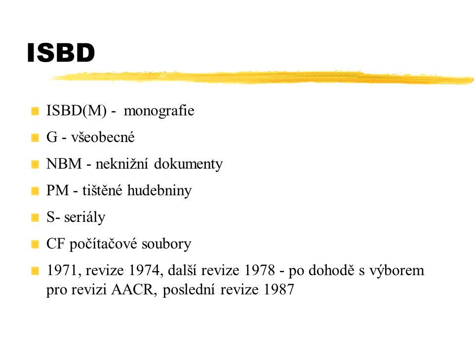 ISBD ISBD(M) - monografie G - všeobecné NBM - neknižní dokumenty PM - tištěné hudebniny S- seriály CF počítačové soubory 1971, revize 1974, další revi