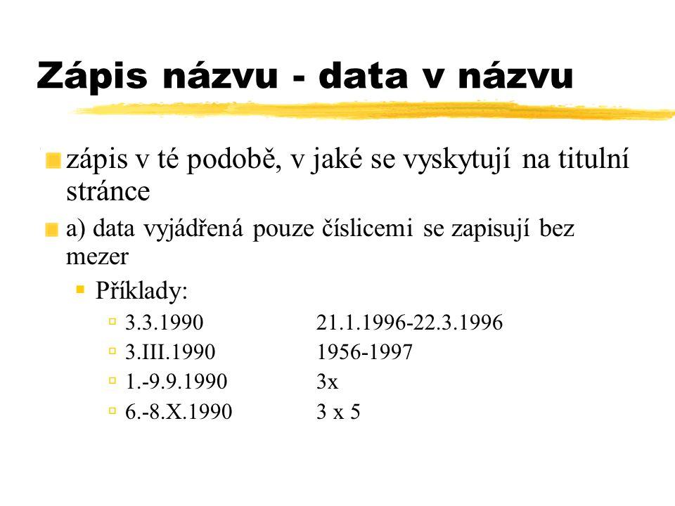 Zápis názvu - data v názvu zápis v té podobě, v jaké se vyskytují na titulní stránce a) data vyjádřená pouze číslicemi se zapisují bez mezer  Příklad