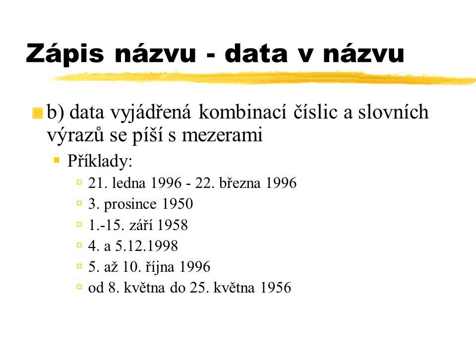 Zápis názvu - data v názvu b) data vyjádřená kombinací číslic a slovních výrazů se píší s mezerami  Příklady:  21. ledna 1996 - 22. března 1996  3.