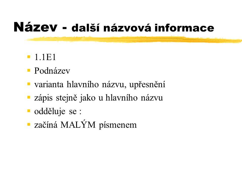 Název - další názvová informace  1.1E1  Podnázev  varianta hlavního názvu, upřesnění  zápis stejně jako u hlavního názvu  odděluje se :  začíná