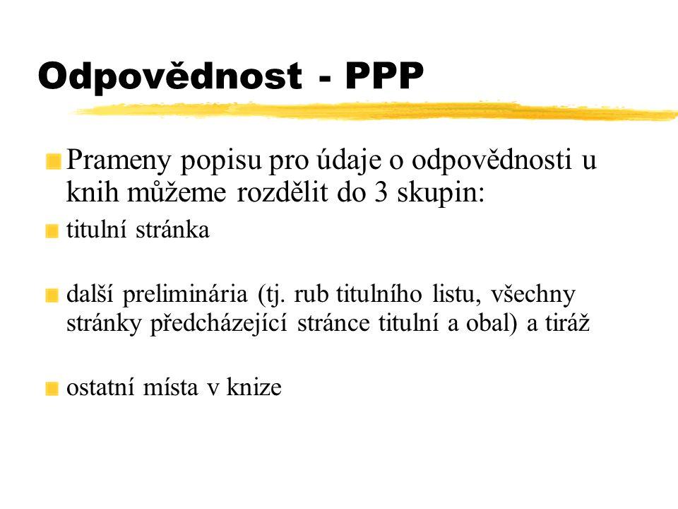 Odpovědnost - PPP Prameny popisu pro údaje o odpovědnosti u knih můžeme rozdělit do 3 skupin: titulní stránka další preliminária (tj. rub titulního li
