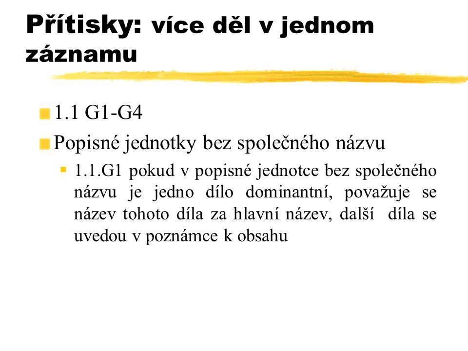 Přítisky: více děl v jednom záznamu 1.1 G1-G4 Popisné jednotky bez společného názvu  1.1.G1 pokud v popisné jednotce bez společného názvu je jedno dí