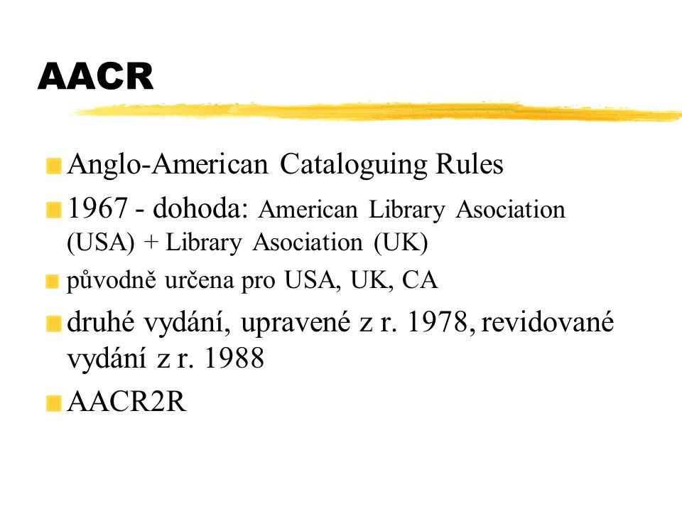 AACR Anglo-American Cataloguing Rules 1967 - dohoda: American Library Asociation (USA) + Library Asociation (UK) původně určena pro USA, UK, CA druhé