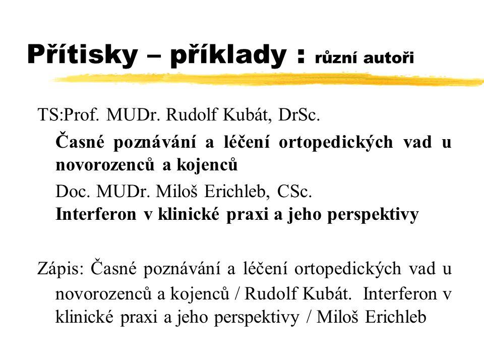Přítisky – příklady : různí autoři TS:Prof. MUDr. Rudolf Kubát, DrSc. Časné poznávání a léčení ortopedických vad u novorozenců a kojenců Doc. MUDr. Mi