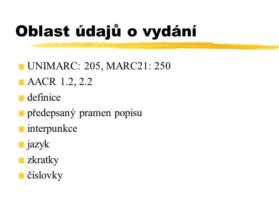 Oblast údajů o vydání UNIMARC: 205, MARC21: 250 AACR 1.2, 2.2 definice předepsaný pramen popisu interpunkce jazyk zkratky číslovky