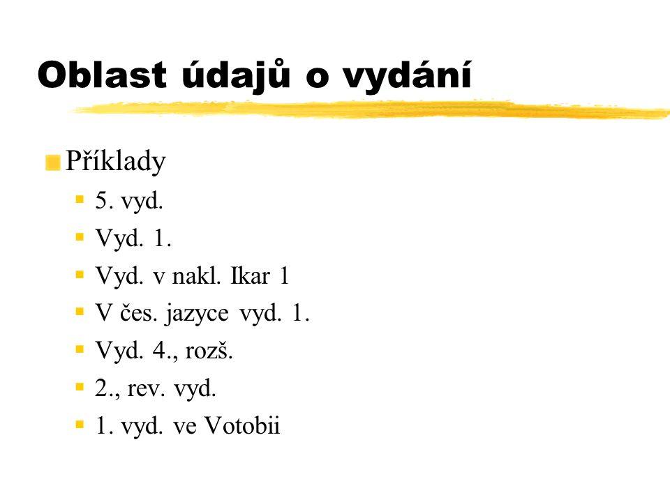 Oblast údajů o vydání Příklady  5. vyd.  Vyd. 1.  Vyd. v nakl. Ikar 1  V čes. jazyce vyd. 1.  Vyd. 4., rozš.  2., rev. vyd.  1. vyd. ve Votobii