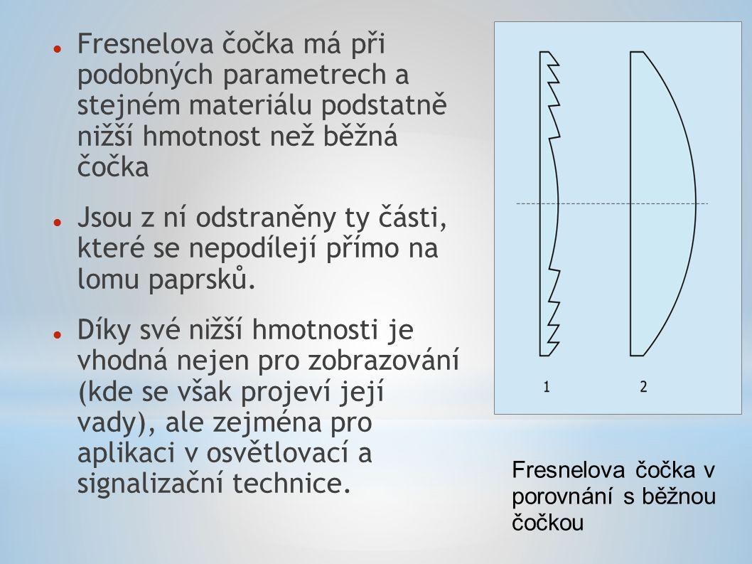 Fresnelova čočka má při podobných parametrech a stejném materiálu podstatně nižší hmotnost než běžná čočka Jsou z ní odstraněny ty části, které se nep
