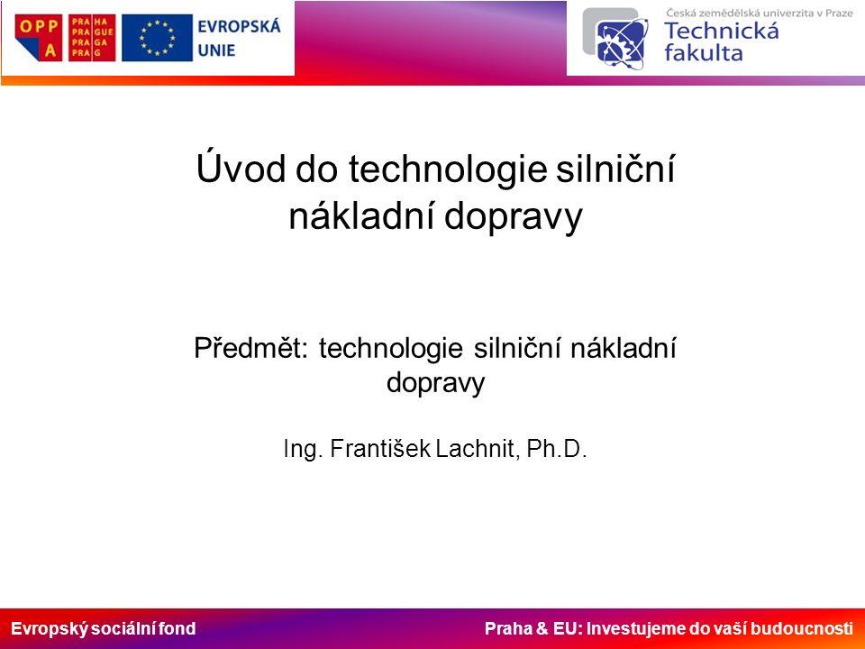 Evropský sociální fond Praha & EU: Investujeme do vaší budoucnosti Úvod do technologie silniční nákladní dopravy Předmět: technologie silniční nákladn