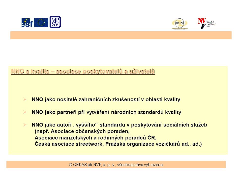 """NNO a kvalita – asociace poskytovatelů a uživatelů  NNO jako nositelé zahraničních zkušeností v oblasti kvality  NNO jako partneři při vytváření národních standardů kvality  NNO jako autoři """"vyššího standardu v poskytování sociálních služeb (např."""