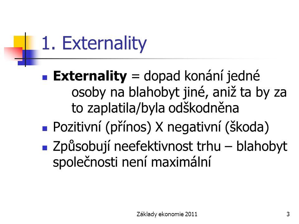 Základy ekonomie 20113 1. Externality Externality = dopad konání jedné osoby na blahobyt jiné, aniž ta by za to zaplatila/byla odškodněna Pozitivní (p