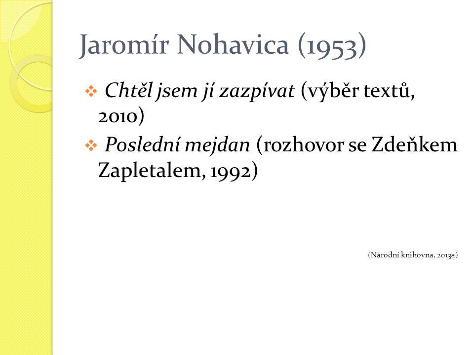 Jaromír Nohavica (1953)  Chtěl jsem jí zazpívat (výběr textů, 2010)  Poslední mejdan (rozhovor se Zdeňkem Zapletalem, 1992) (Národní knihovna, 2013a)