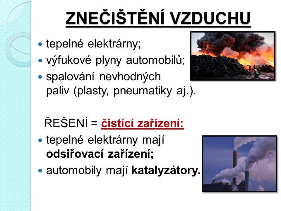 ZNEČIŠTĚNÍ VZDUCHU tepelné elektrárny; výfukové plyny automobilů; spalování nevhodných paliv (plasty, pneumatiky aj.).