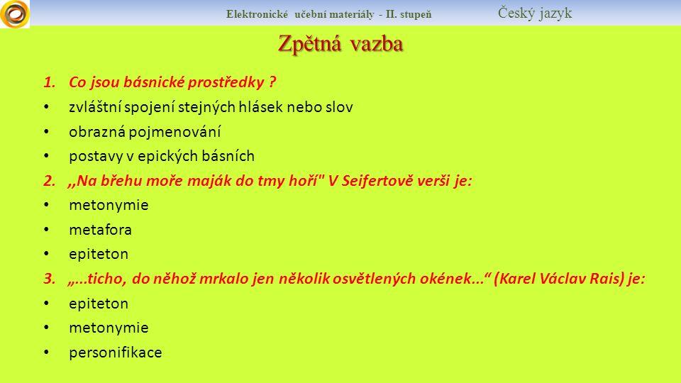 Zpětná vazba Elektronické učební materiály - II. stupeň Český jazyk 1.Co jsou básnické prostředky ? zvláštní spojení stejných hlásek nebo slov obrazná