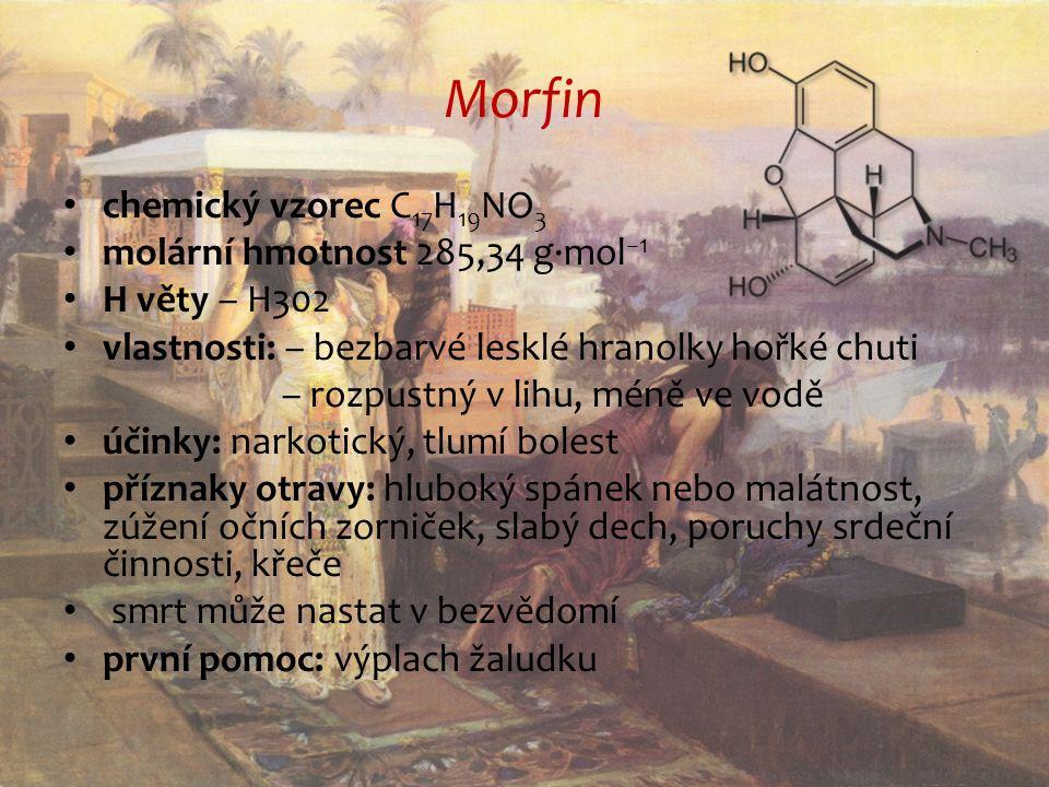 Morfin chemický vzorec C 17 H 19 NO 3 molární hmotnost 285,34 g·mol −1 H věty – H302 vlastnosti: – bezbarvé lesklé hranolky hořké chuti – rozpustný v lihu, méně ve vodě účinky: narkotický, tlumí bolest příznaky otravy: hluboký spánek nebo malátnost, zúžení očních zorniček, slabý dech, poruchy srdeční činnosti, křeče smrt může nastat v bezvědomí první pomoc: výplach žaludku
