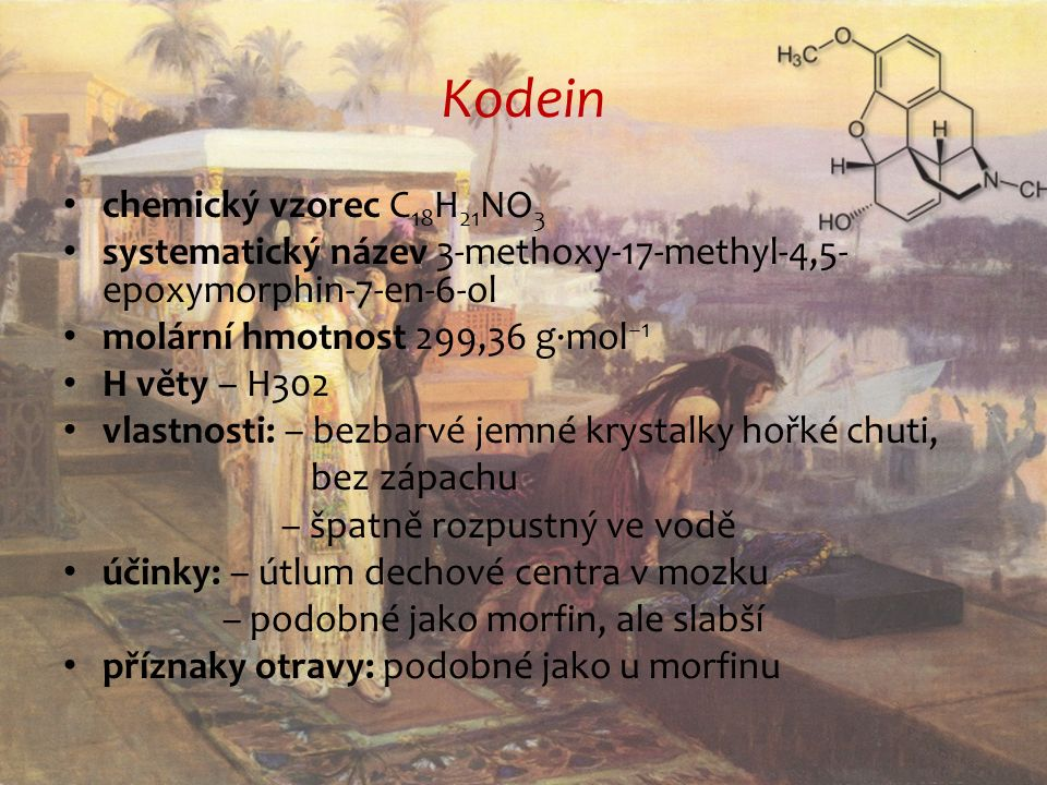 Kodein chemický vzorec C 18 H 21 NO 3 systematický název 3-methoxy-17-methyl-4,5- epoxymorphin-7-en-6-ol molární hmotnost 299,36 g·mol −1 H věty – H302 vlastnosti: – bezbarvé jemné krystalky hořké chuti, bez zápachu – špatně rozpustný ve vodě účinky: – útlum dechové centra v mozku – podobné jako morfin, ale slabší příznaky otravy: podobné jako u morfinu