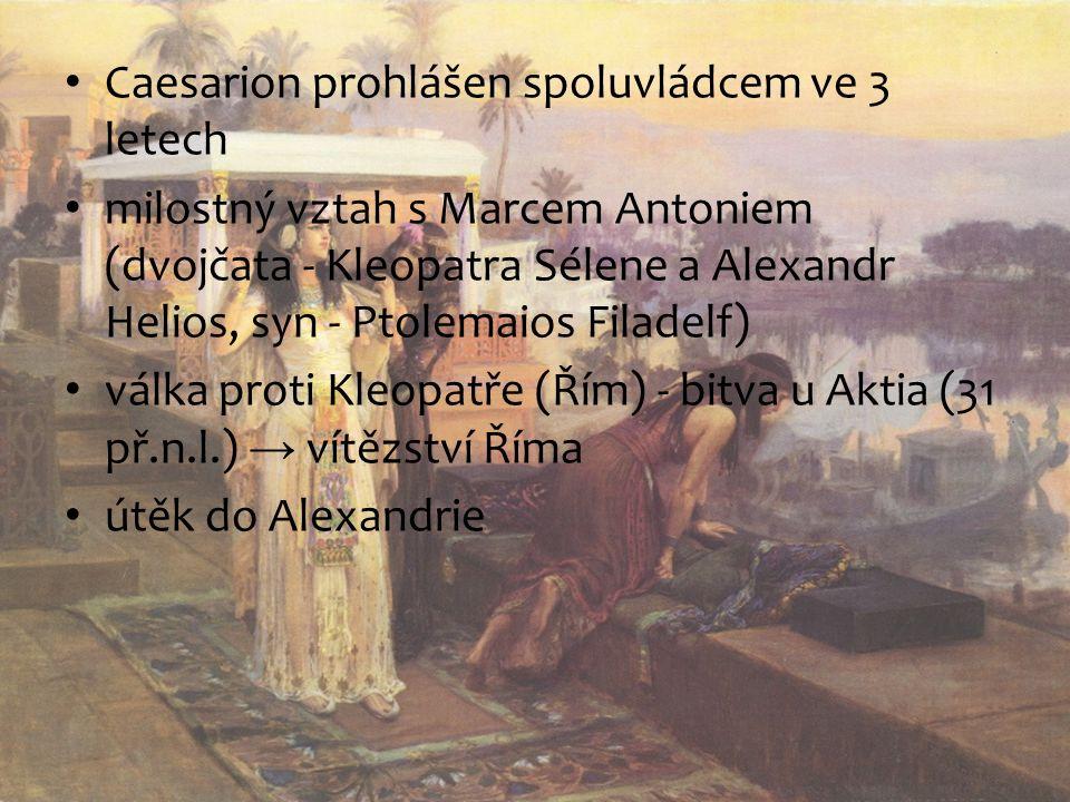Caesarion prohlášen spoluvládcem ve 3 letech milostný vztah s Marcem Antoniem (dvojčata - Kleopatra Sélene a Alexandr Helios, syn - Ptolemaios Filadelf) válka proti Kleopatře (Řím) - bitva u Aktia (31 př.n.l.) → vítězství Říma útěk do Alexandrie