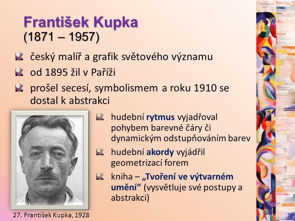 František Kupka (1871 – 1957) český malíř a grafik světového významu od 1895 žil v Paříži prošel secesí, symbolismem a roku 1910 se dostal k abstrakci 27.