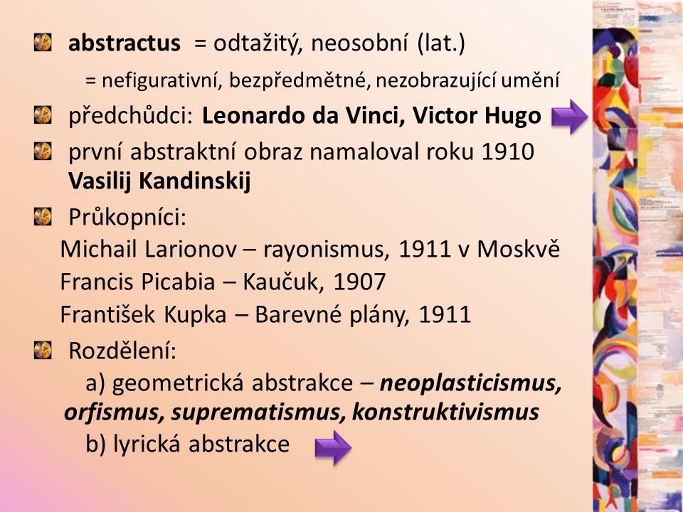 abstractus = odtažitý, neosobní (lat.) = nefigurativní, bezpředmětné, nezobrazující umění předchůdci: Leonardo da Vinci, Victor Hugo první abstraktní obraz namaloval roku 1910 Vasilij Kandinskij Průkopníci: Michail Larionov – rayonismus, 1911 v Moskvě Francis Picabia – Kaučuk, 1907 František Kupka – Barevné plány, 1911 Rozdělení: a) geometrická abstrakce – neoplasticismus, orfismus, suprematismus, konstruktivismus b) lyrická abstrakce