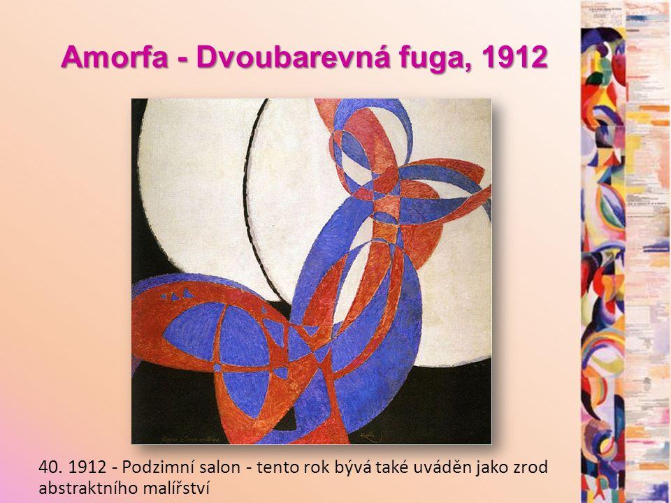 Amorfa - Dvoubarevná fuga, 1912 Amorfa - Dvoubarevná fuga, 1912 40. 1912 - Podzimní salon - tento rok bývá také uváděn jako zrod abstraktního malířstv