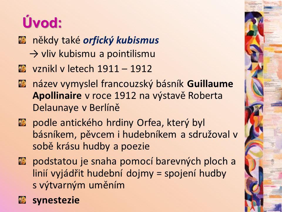 Úvod: někdy také orfický kubismus → vliv kubismu a pointilismu vznikl v letech 1911 – 1912 název vymyslel francouzský básník Guillaume Apollinaire v roce 1912 na výstavě Roberta Delaunaye v Berlíně podle antického hrdiny Orfea, který byl básníkem, pěvcem i hudebníkem a sdružoval v sobě krásu hudby a poezie podstatou je snaha pomocí barevných ploch a linií vyjádřit hudební dojmy = spojení hudby s výtvarným uměním synestezie