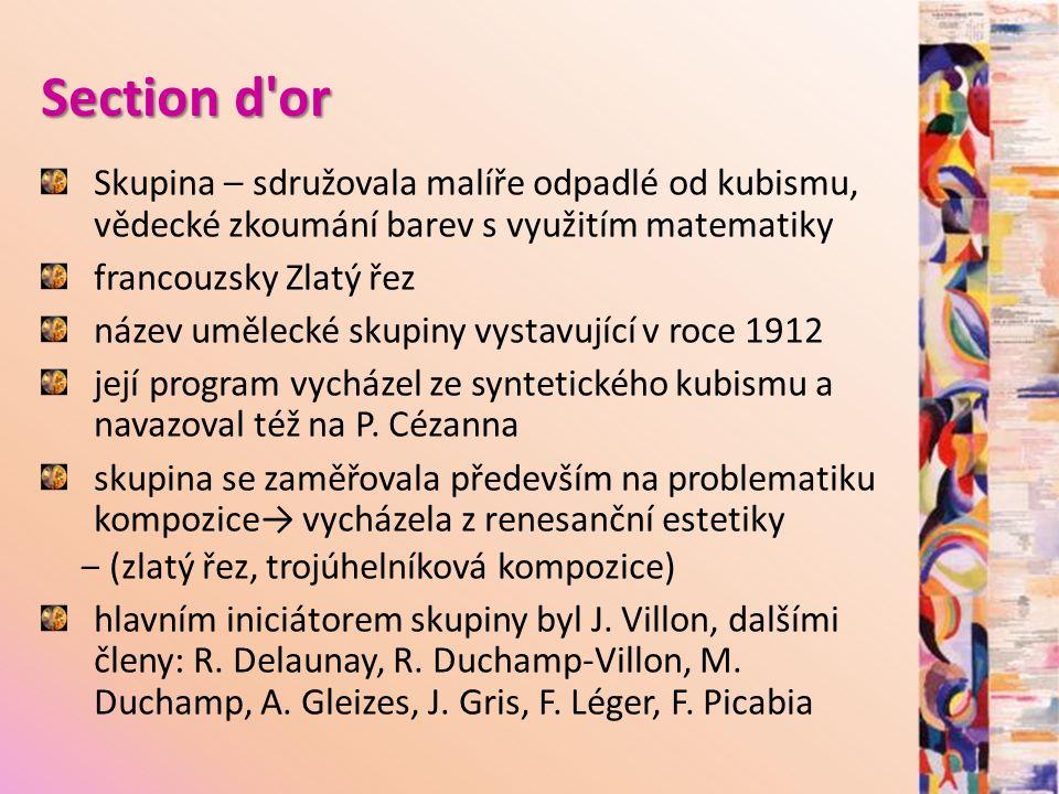 Section d or Skupina – sdružovala malíře odpadlé od kubismu, vědecké zkoumání barev s využitím matematiky francouzsky Zlatý řez název umělecké skupiny vystavující v roce 1912 její program vycházel ze syntetického kubismu a navazoval též na P.