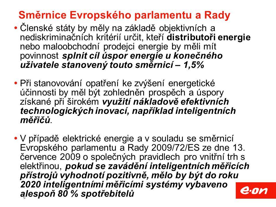 12 Směrnice Evropského parlamentu a Rady  Členské státy by měly na základě objektivních a nediskriminačních kritérií určit, kteří distributoři energie nebo maloobchodní prodejci energie by měli mít povinnost splnit cíl úspor energie u konečného uživatele stanovený touto směrnicí – 1,5%  Při stanovování opatření ke zvýšení energetické účinnosti by měl být zohledněn prospěch a úspory získané při širokém využití nákladově efektivních technologických inovací, například inteligentních měřičů.
