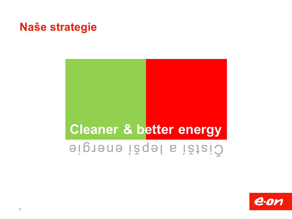 8 Naše strategie Cleaner & better energy Čistší a lepší energie