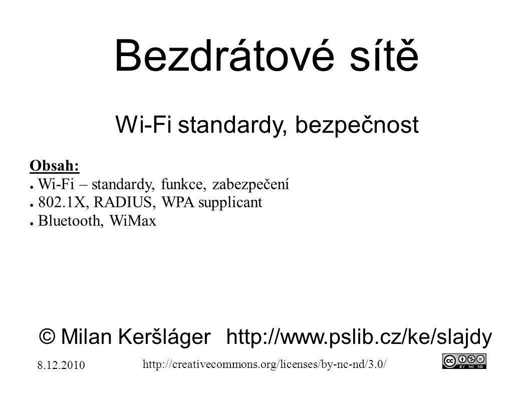 Bezdrátové sítě Wi-Fi standardy, bezpečnost © Milan Keršlágerhttp://www.pslib.cz/ke/slajdy http://creativecommons.org/licenses/by-nc-nd/3.0/ Obsah: ● Wi-Fi – standardy, funkce, zabezpečení ● 802.1X, RADIUS, WPA supplicant ● Bluetooth, WiMax 8.12.2010