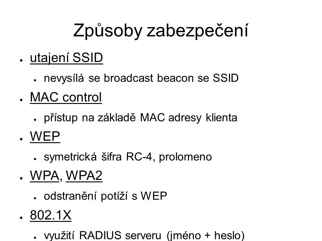 Způsoby zabezpečení ● utajení SSID ● nevysílá se broadcast beacon se SSID ● MAC control ● přístup na základě MAC adresy klienta ● WEP ● symetrická šifra RC-4, prolomeno ● WPA, WPA2 ● odstranění potíží s WEP ● 802.1X ● využití RADIUS serveru (jméno + heslo)