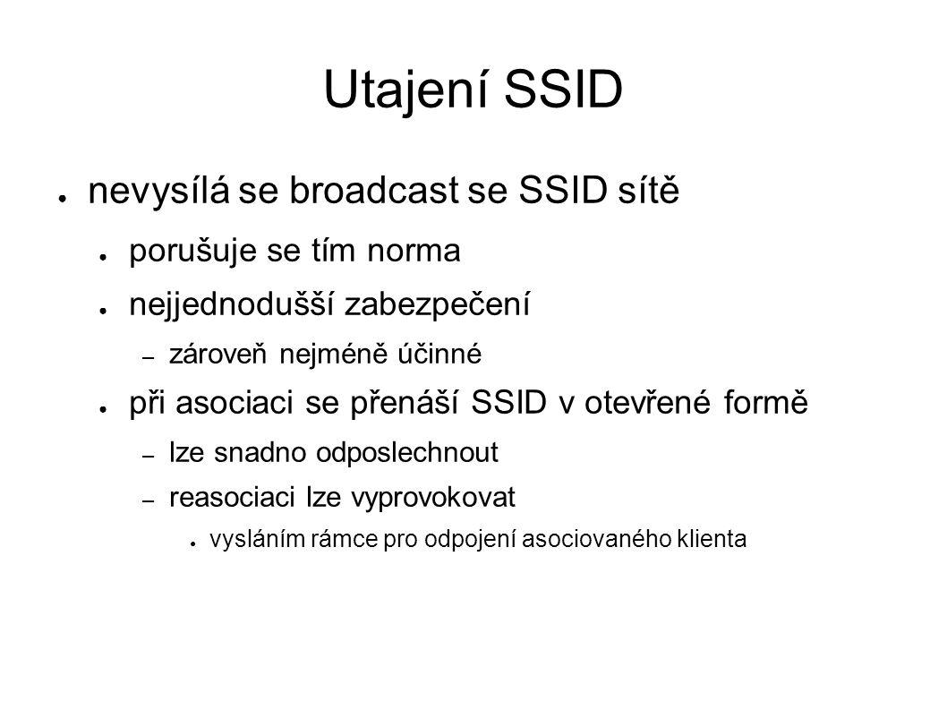 Utajení SSID ● nevysílá se broadcast se SSID sítě ● porušuje se tím norma ● nejjednodušší zabezpečení – zároveň nejméně účinné ● při asociaci se přenáší SSID v otevřené formě – lze snadno odposlechnout – reasociaci lze vyprovokovat ● vysláním rámce pro odpojení asociovaného klienta