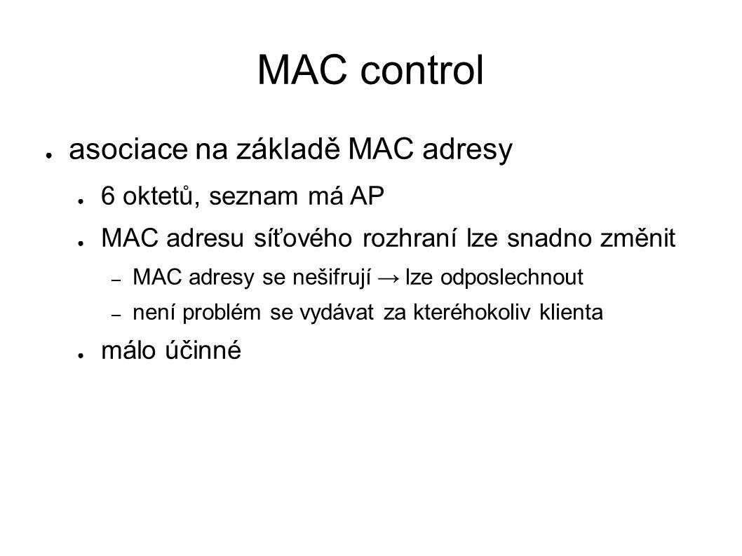 MAC control ● asociace na základě MAC adresy ● 6 oktetů, seznam má AP ● MAC adresu síťového rozhraní lze snadno změnit – MAC adresy se nešifrují → lze odposlechnout – není problém se vydávat za kteréhokoliv klienta ● málo účinné