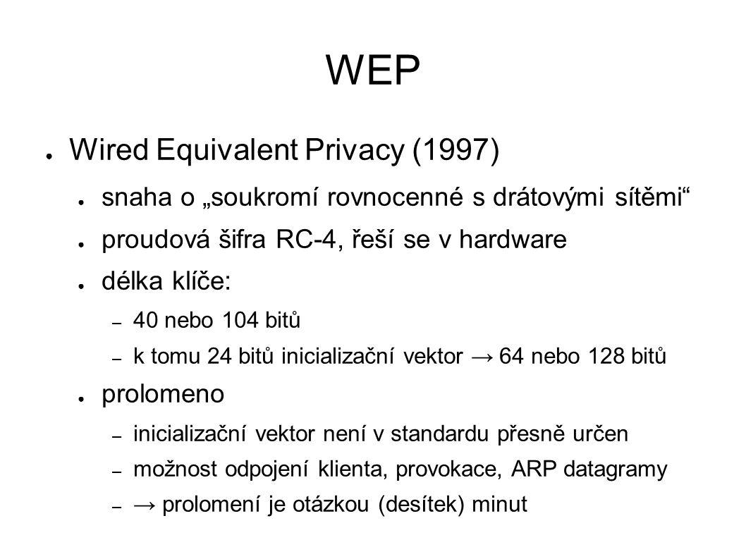 """WEP ● Wired Equivalent Privacy (1997) ● snaha o """"soukromí rovnocenné s drátovými sítěmi ● proudová šifra RC-4, řeší se v hardware ● délka klíče: – 40 nebo 104 bitů – k tomu 24 bitů inicializační vektor → 64 nebo 128 bitů ● prolomeno – inicializační vektor není v standardu přesně určen – možnost odpojení klienta, provokace, ARP datagramy – → prolomení je otázkou (desítek) minut"""