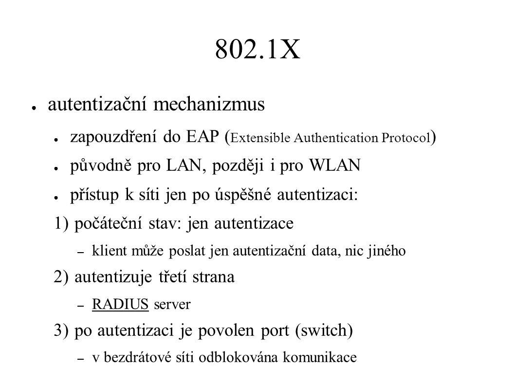 802.1X ● autentizační mechanizmus ● zapouzdření do EAP ( Extensible Authentication Protocol ) ● původně pro LAN, později i pro WLAN ● přístup k síti jen po úspěšné autentizaci: 1) počáteční stav: jen autentizace – klient může poslat jen autentizační data, nic jiného 2) autentizuje třetí strana – RADIUS server 3) po autentizaci je povolen port (switch) – v bezdrátové síti odblokována komunikace