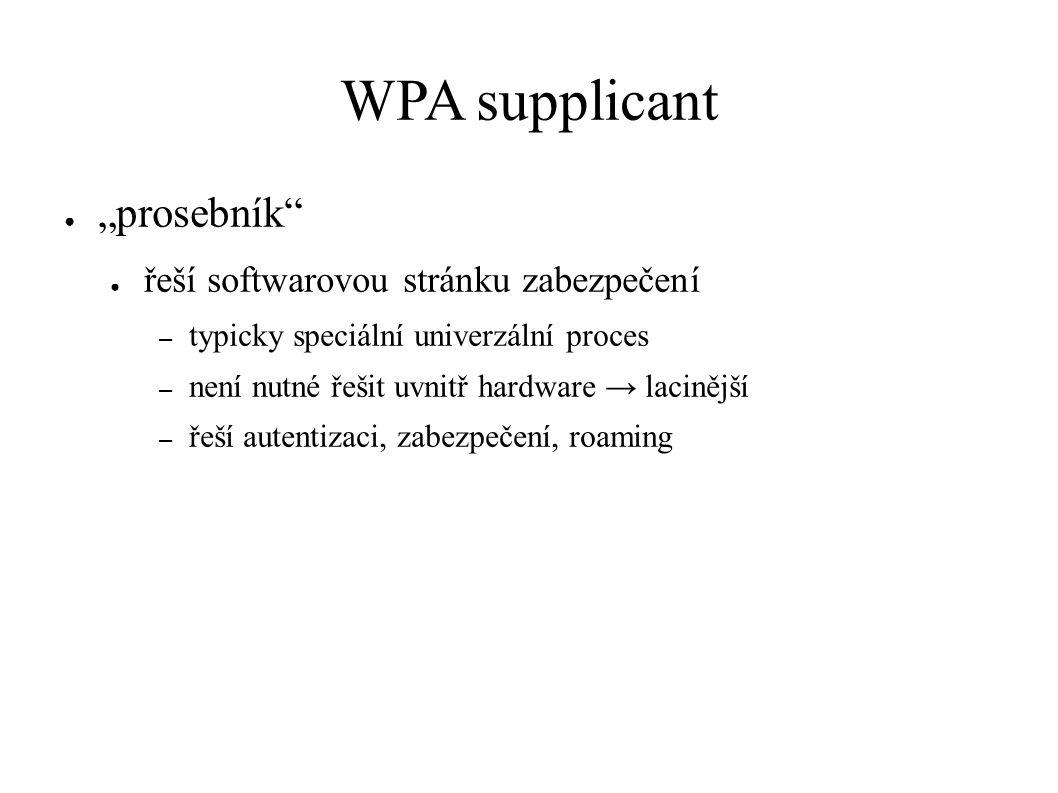 """WPA supplicant ● """"prosebník ● řeší softwarovou stránku zabezpečení – typicky speciální univerzální proces – není nutné řešit uvnitř hardware → lacinější – řeší autentizaci, zabezpečení, roaming"""