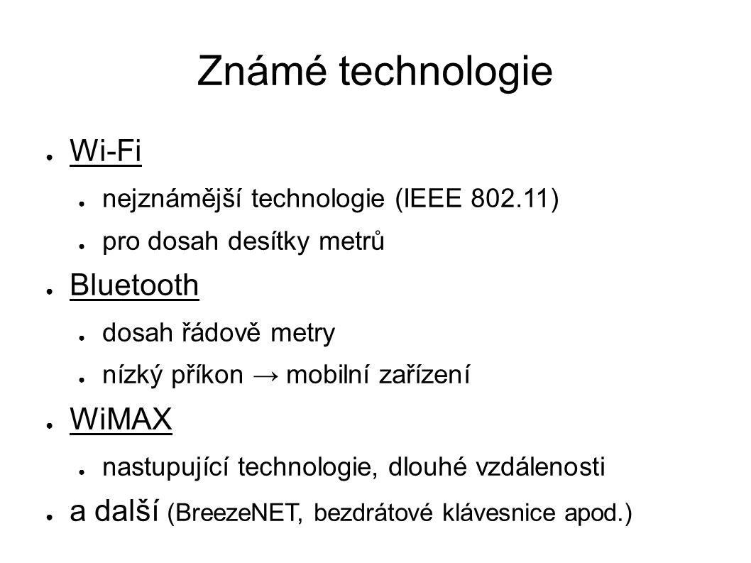 Známé technologie ● Wi-Fi ● nejznámější technologie (IEEE 802.11) ● pro dosah desítky metrů ● Bluetooth ● dosah řádově metry ● nízký příkon → mobilní zařízení ● WiMAX ● nastupující technologie, dlouhé vzdálenosti ● a další (BreezeNET, bezdrátové klávesnice apod.)