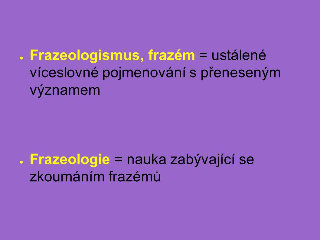 ● Frazeologismus, frazém = ustálené víceslovné pojmenování s přeneseným významem ● Frazeologie = nauka zabývající se zkoumáním frazémů