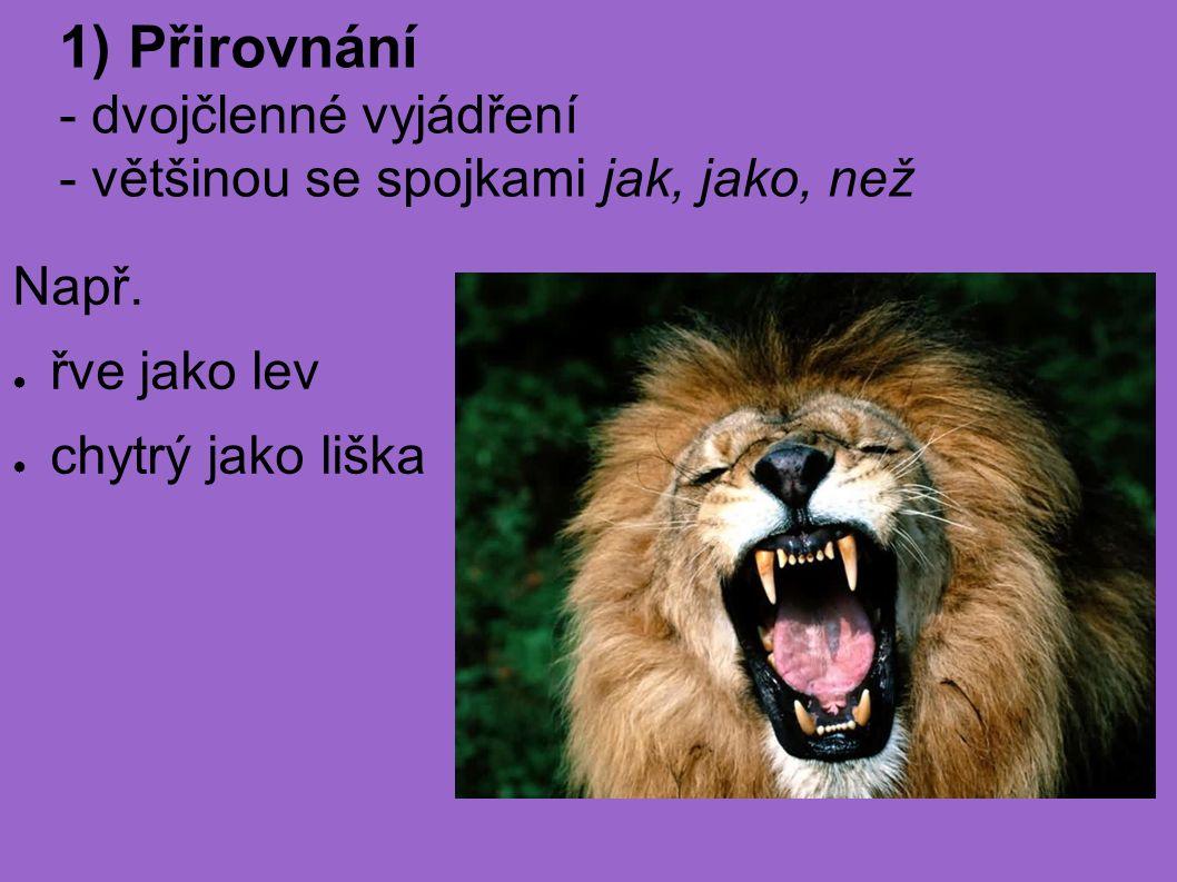 Např. ● řve jako lev ● chytrý jako liška 1) Přirovnání - dvojčlenné vyjádření - většinou se spojkami jak, jako, než