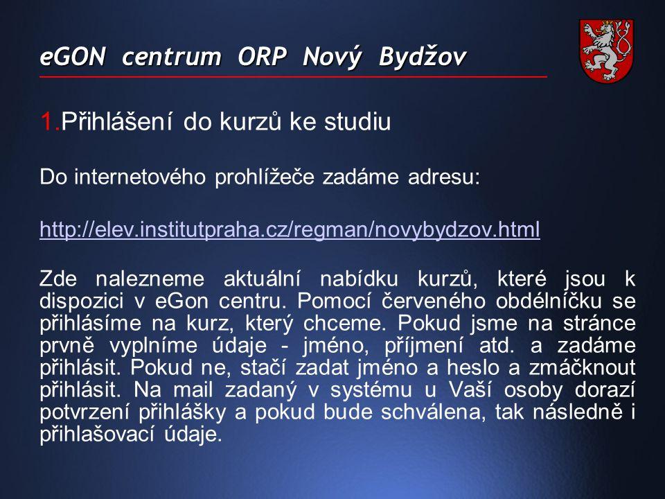 eGON centrum ORP Nový Bydžov 1.Přihlášení do kurzů ke studiu Do internetového prohlížeče zadáme adresu: http://elev.institutpraha.cz/regman/novybydzov.html Zde nalezneme aktuální nabídku kurzů, které jsou k dispozici v eGon centru.