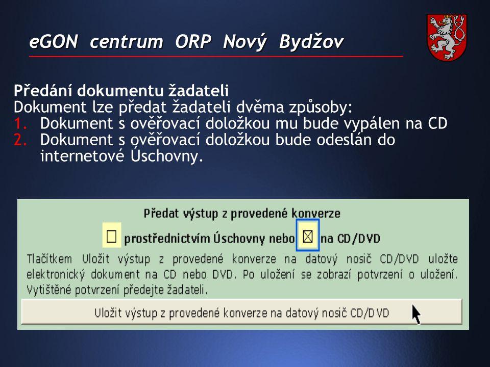 eGON centrum ORP Nový Bydžov Předání dokumentu žadateli Dokument lze předat žadateli dvěma způsoby: 1.Dokument s ověřovací doložkou mu bude vypálen na CD 2.Dokument s ověřovací doložkou bude odeslán do internetové Úschovny.