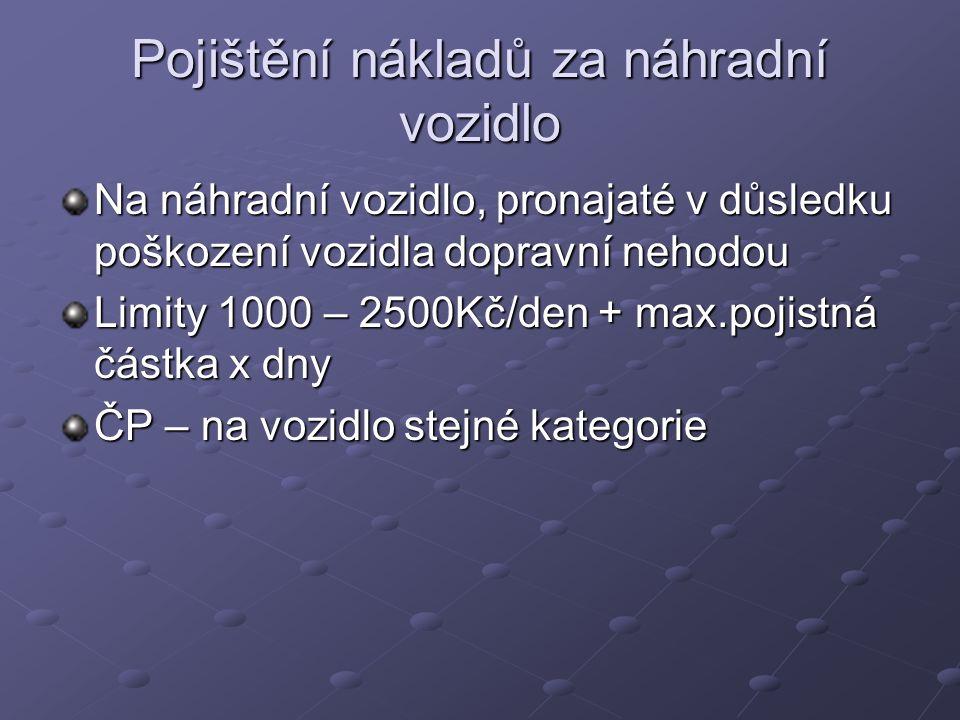 Pojištění nákladů za náhradní vozidlo Na náhradní vozidlo, pronajaté v důsledku poškození vozidla dopravní nehodou Limity 1000 – 2500Kč/den + max.pojistná částka x dny ČP – na vozidlo stejné kategorie