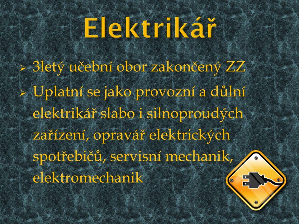  3letý učební obor zakončený ZZ  Uplatní se jako provozní a důlní elektrikář slabo i silnoproudých zařízení, opravář elektrických spotřebičů, servisní mechanik, elektromechanik