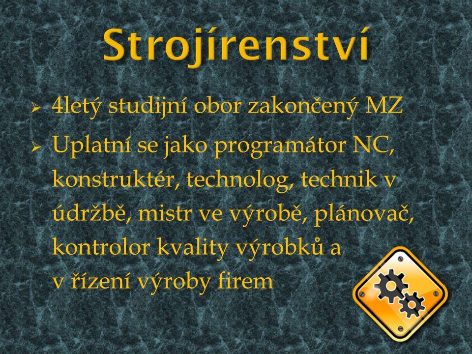  4letý studijní obor zakončený MZ  Uplatní se jako programátor NC, konstruktér, technolog, technik v údržbě, mistr ve výrobě, plánovač, kontrolor kvality výrobků a v řízení výroby firem
