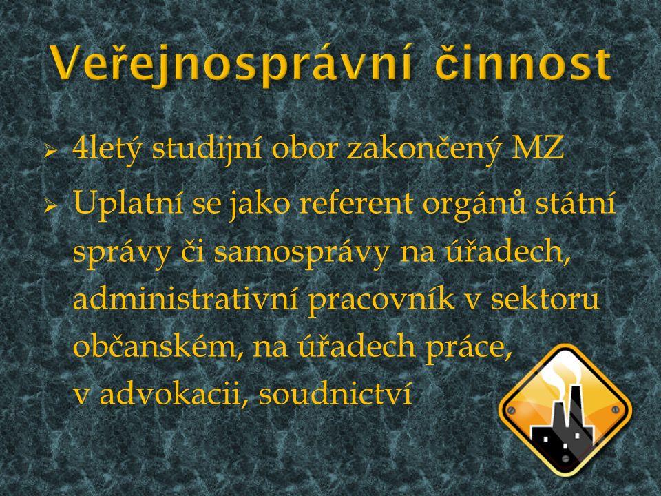  4letý studijní obor zakončený MZ  Uplatní se jako referent orgánů státní správy či samosprávy na úřadech, administrativní pracovník v sektoru občanském, na úřadech práce, v advokacii, soudnictví